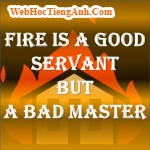 Fire is a good servant but a bad master